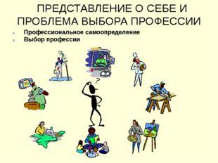 ПРЕДСТАВЛЕНИЕ О СЕБЕ И ПРОБЛЕМА ВЫБОРА ПРОФЕССИИ Профессиональное самоопреде