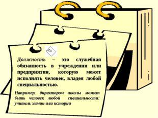 Должность – это служебная обязанность в учреждении или предприятии, которую м
