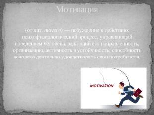(от лат.movere)— побуждение к действию; психофизиологический процесс, управ