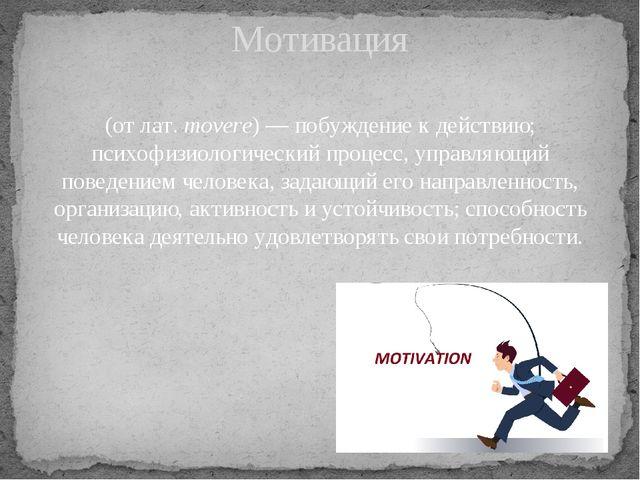 (от лат.movere)— побуждение к действию; психофизиологический процесс, управ...