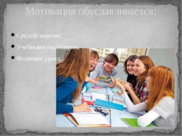 Средой занятия; Учебными пособиями; Формами урока Мотивация обуславливается: