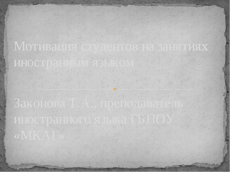 Законова Т.А., преподаватель иностранного языка ГБПОУ «МКАГ» Мотивация студен...