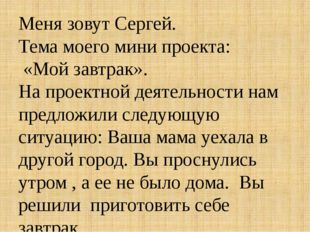 Меня зовут Сергей. Тема моего мини проекта: «Мой завтрак». На проектной деяте