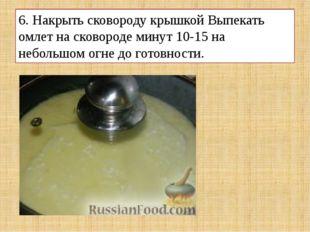 6. Накрыть сковороду крышкой Выпекать омлет на сковороде минут 10-15 на небол