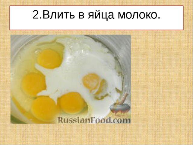 2.Влить в яйца молоко.