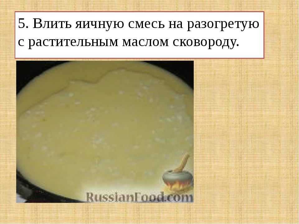 5. Влить яичную смесь на разогретую с растительным маслом сковороду.