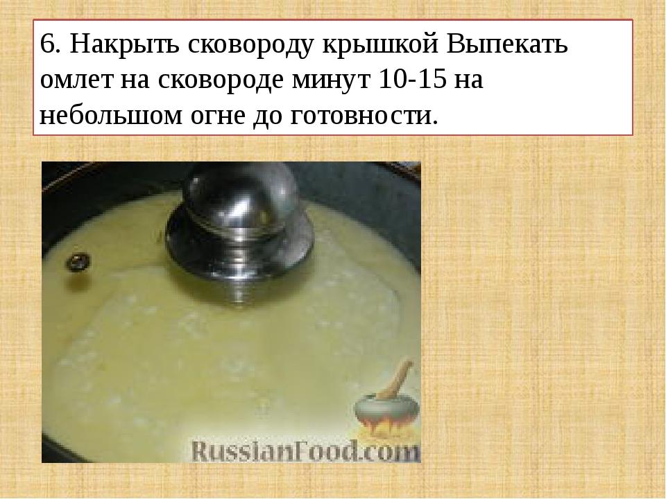 6. Накрыть сковороду крышкой Выпекать омлет на сковороде минут 10-15 на небол...