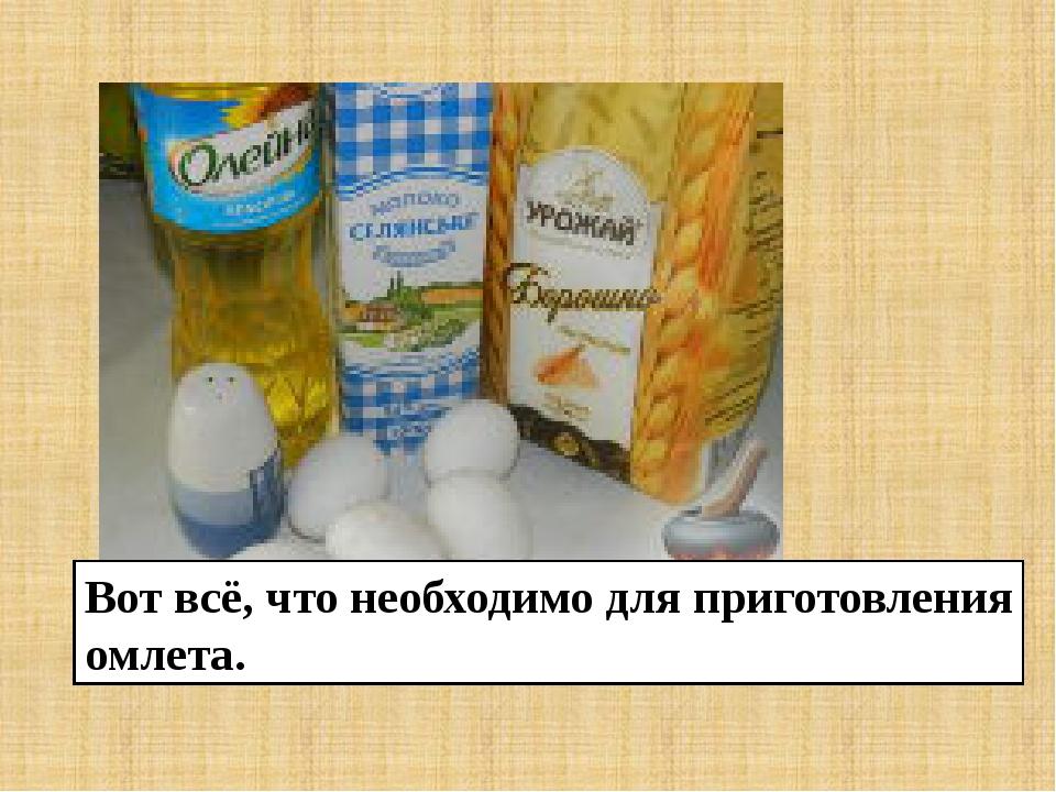 Вот всё, что необходимо для приготовления омлета.
