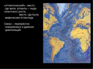 «Атлантический» - место, где жили атланты – люди гигантского роста, место, гд
