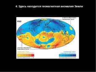 4. Здесь находится геомагнитная аномалия Земли