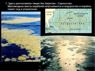 7. Здесь расположено «море без берегов» - Саргассово. Маломощные винты корабл