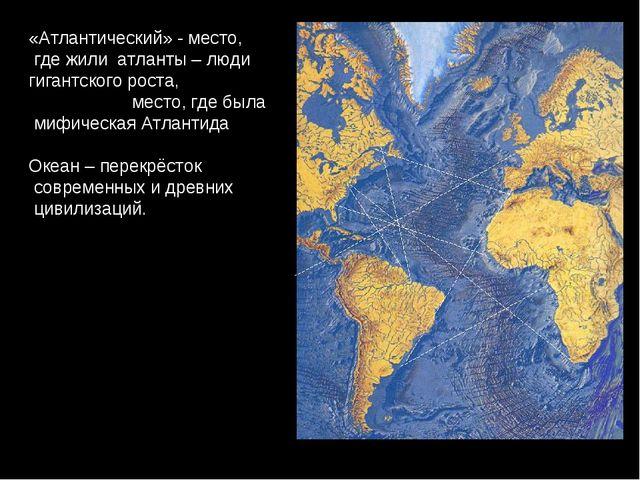 «Атлантический» - место, где жили атланты – люди гигантского роста, место, гд...