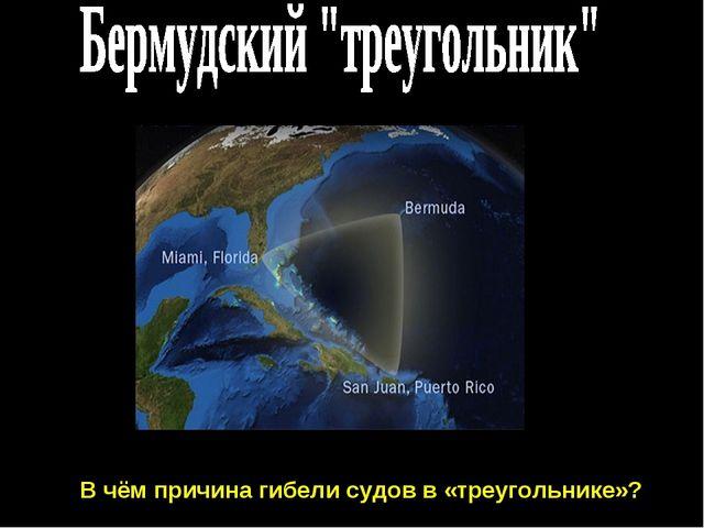 В чём причина гибели судов в «треугольнике»?