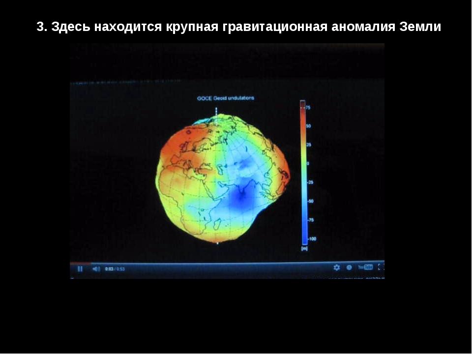 3. Здесь находится крупная гравитационная аномалия Земли