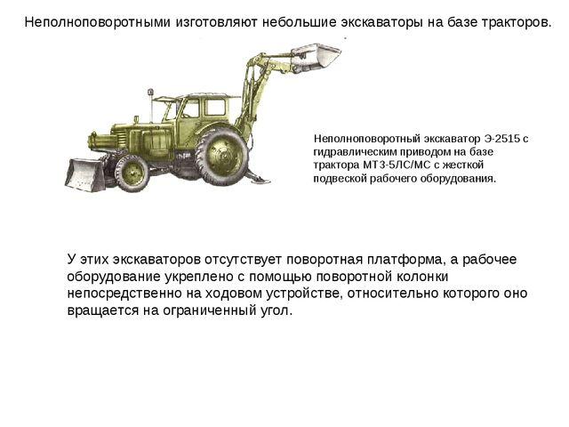 Неполноповоротными изготовляют небольшие экскаваторы на базе тракторов. Непол...
