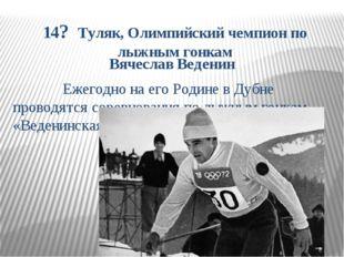 14? Туляк, Олимпийский чемпион по лыжным гонкам Вячеслав Веденин Ежегодно на