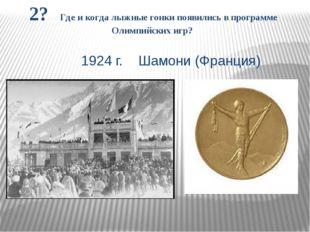 2? Где и когда лыжные гонки появились в программе Олимпийских игр? 1924 г. Ша