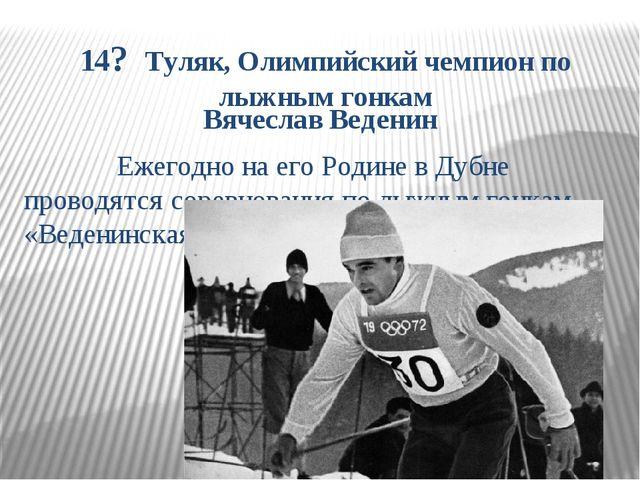14? Туляк, Олимпийский чемпион по лыжным гонкам Вячеслав Веденин Ежегодно на...
