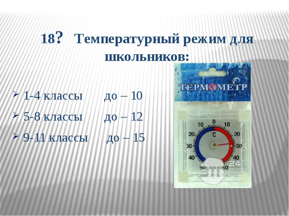 18? Температурный режим для школьников: 1-4 классы до – 10 5-8 классы до – 12...