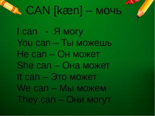 CAN [kæn] – мочь I can - Я могу You can – Ты можешь He can – Он может She can