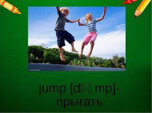 jump [dʒʌmp]- прыгать |dʒʌmp|