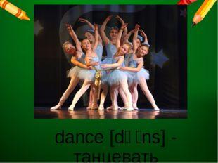 dance [dɑːns] - танцевать