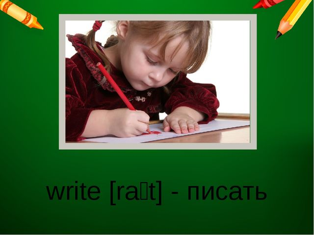 write [raɪt] - писать