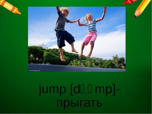 jump [dʒʌmp]- прыгать  dʒʌmp 