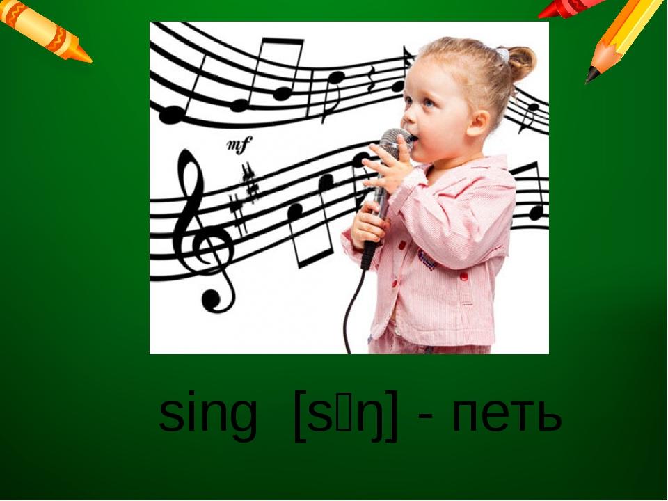 sing [sɪŋ]- петь
