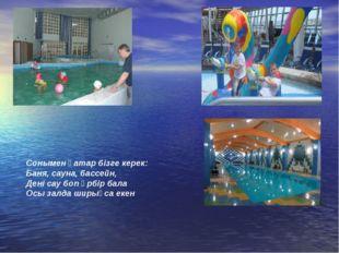 Сонымен қатар бізге керек: Баня, сауна, бассейн, Дені сау боп әрбір бала Осы