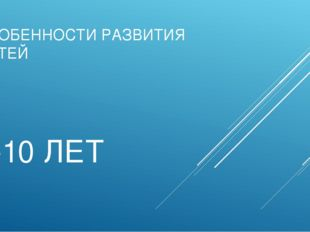 ОСОБЕННОСТИ РАЗВИТИЯ ДЕТЕЙ 9-10 ЛЕТ