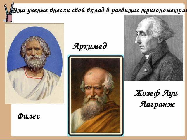 Эти ученые внесли свой вклад в развитие тригонометрии Архимед Фалес Жозеф Луи...