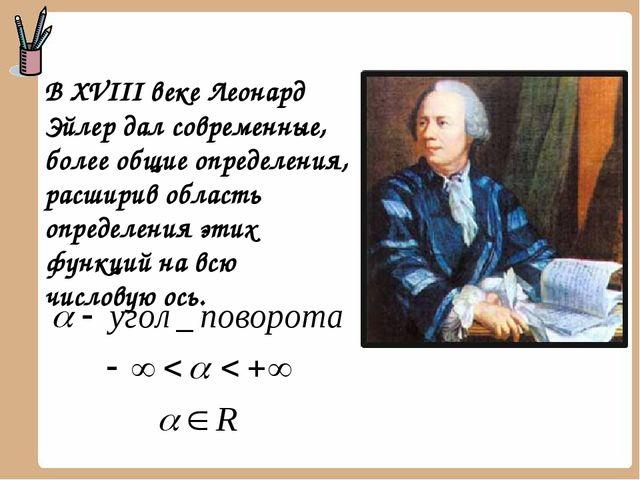 В XVIII веке Леонард Эйлер дал современные, более общие определения, расширив...