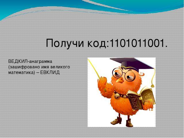 Получи код:1101011001. ВЕДКИЛ-анаграмма (зашифровано имя великого математика...