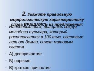 2. Укажите правильную морфологическую характеристику слова ВРАЩАЯСЬ из предло