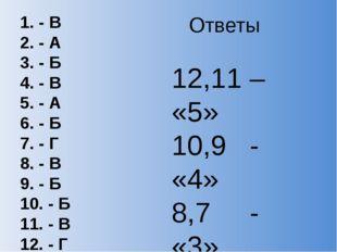 Ответы 1. - В 2. - А 3. - Б 4. - В 5. - А 6. - Б 7. - Г 8. - В 9. - Б 10. - Б