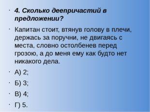 4. Сколько деепричастий в предложении? Капитан стоит, втянув голову в плечи,