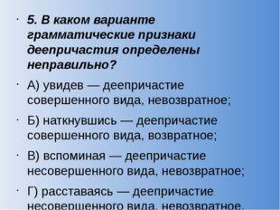 5. В каком варианте грамматические признаки деепричастия определены неправиль