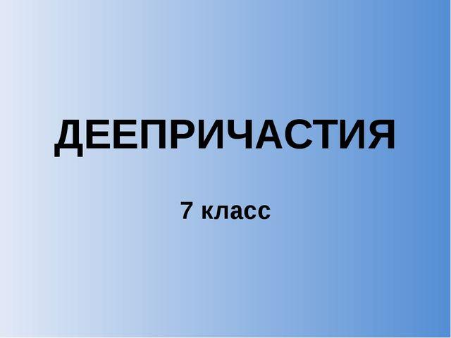 ДЕЕПРИЧАСТИЯ 7 класс