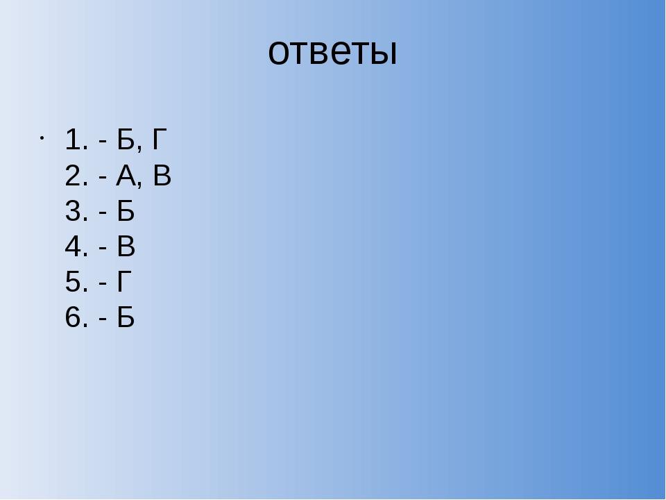 ответы 1. - Б, Г 2. - А, В 3. - Б 4. - В 5. - Г 6. - Б