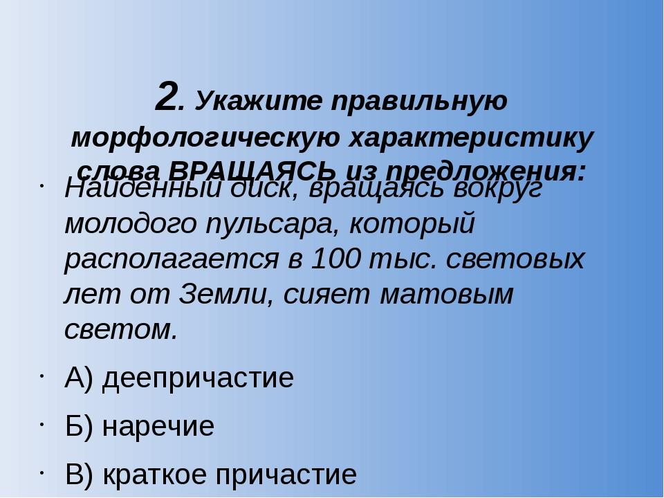 2. Укажите правильную морфологическую характеристику слова ВРАЩАЯСЬ из предло...