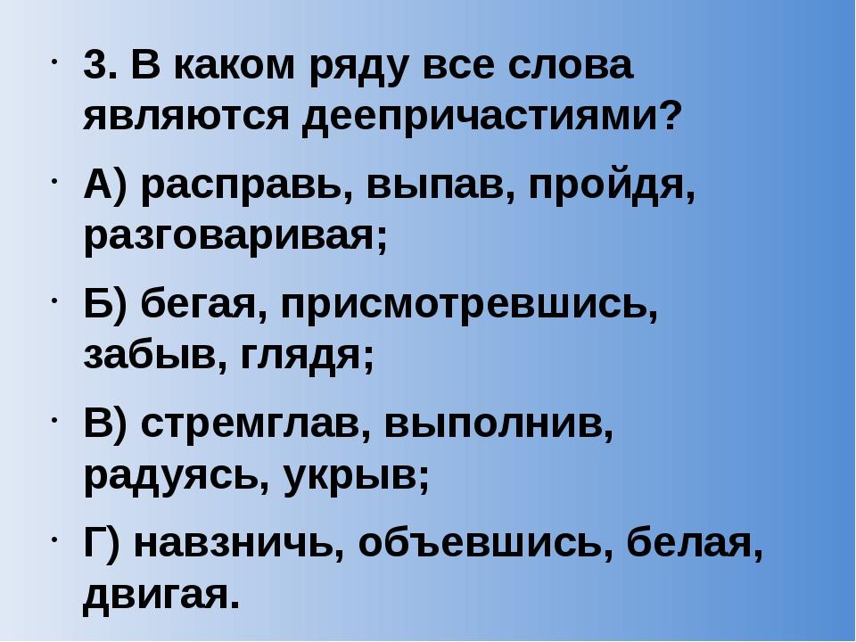 3. В каком ряду все слова являются деепричастиями? А) расправь, выпав, пройдя...