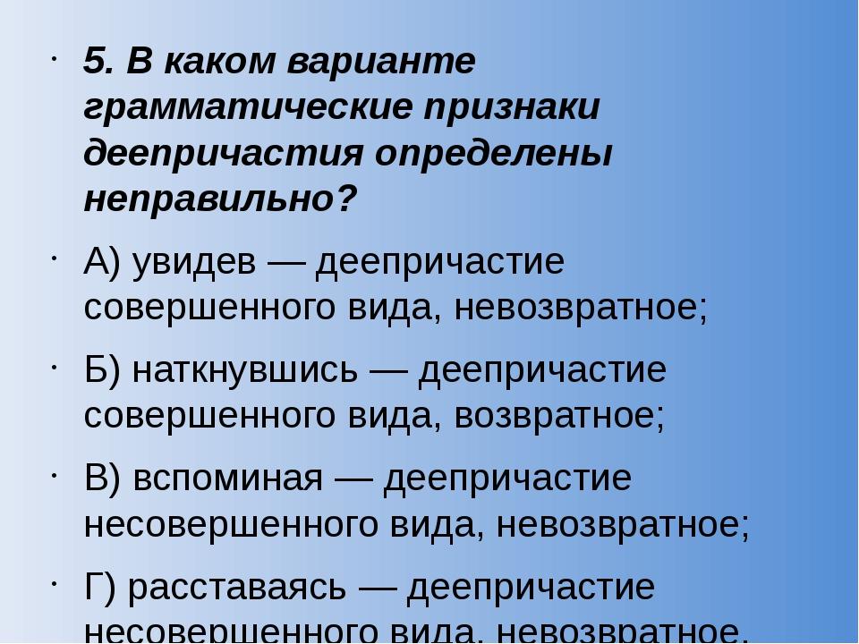 5. В каком варианте грамматические признаки деепричастия определены неправиль...