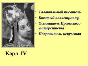 Карл IV Талантливый писатель Богатый коллекционер Основатель Пражского универ