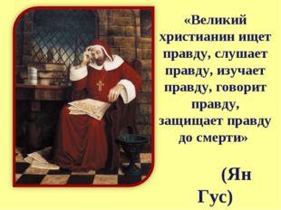 «Великий христианин ищет правду, слушает правду, изучает правду, говорит прав