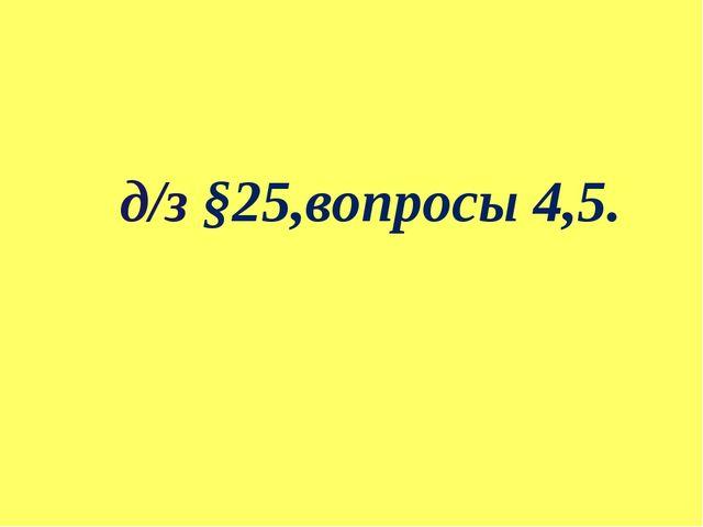 д/з §25,вопросы 4,5.