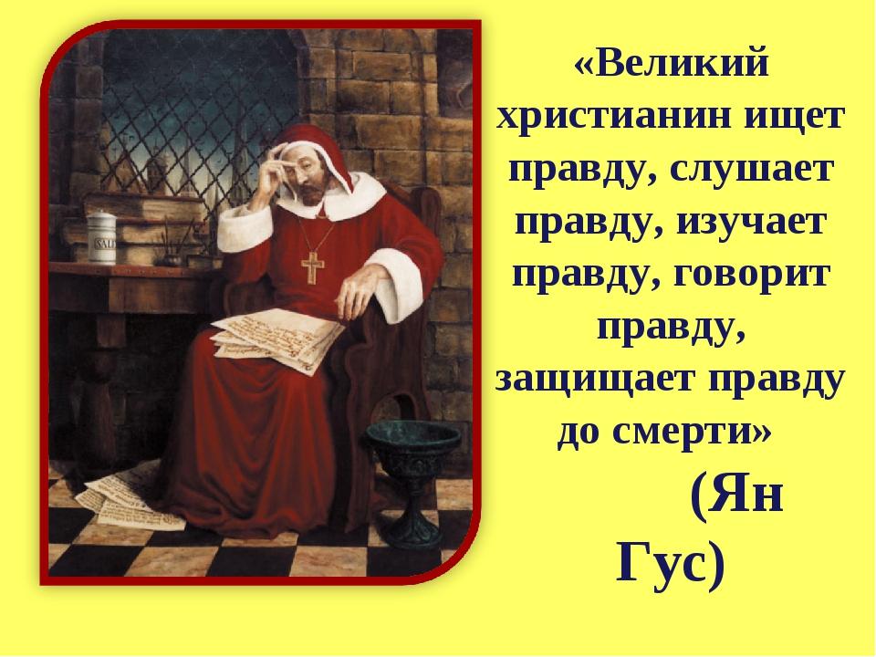 «Великий христианин ищет правду, слушает правду, изучает правду, говорит прав...