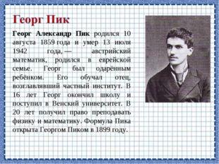 Георг Александр Пик родился 10 августа 1859года и умер 13 июля 1942 года,—