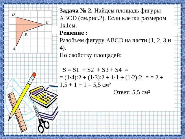 1 2 3 4 1 2 3 4 Задача № 2. Найдём площадь фигуры АВСD (см.рис.2). Если клетк...