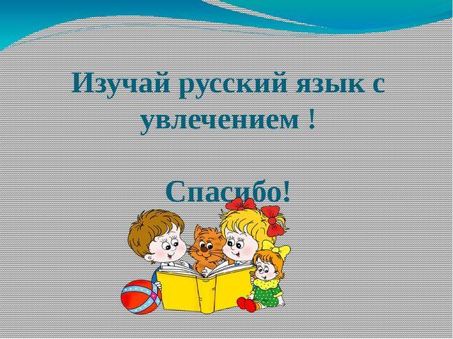 Изучай русский язык с увлечением !  Спасибо!